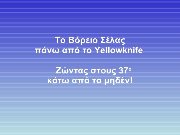 Το Βόρειο Σέλας πάνω από το  Yellowknife      Ζώντας σ τ ους  37 ο κάτω από το μηδέν !