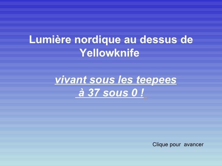 Lumière nordique au dessus de Yellowknife     vivant sous les teepees à 37 sous 0 !     Clique pour  avancer