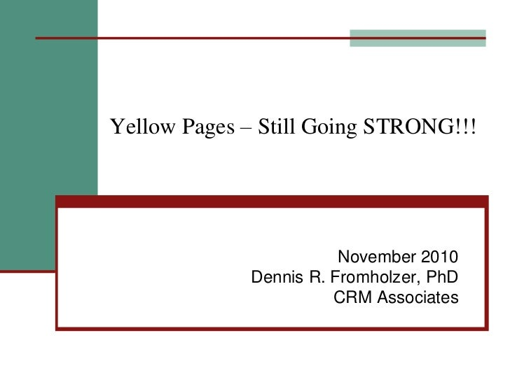Yellow Pages – Still Going STRONG!!!<br />November 2010<br />Dennis R. Fromholzer, PhD<br />CRM Associates<br />