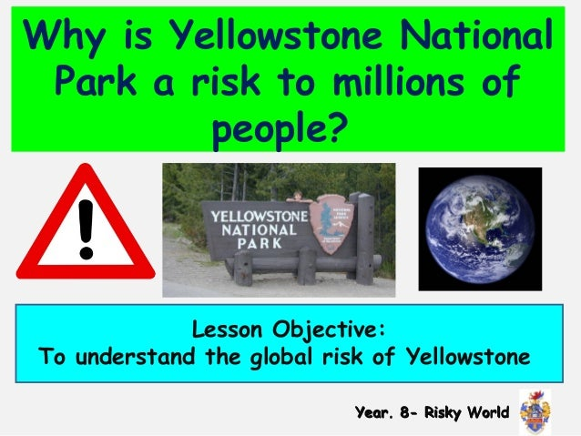 Why is Yellowstone National Park a risk to millions of people?  Lesson Objective: To understand the global risk of Yellows...