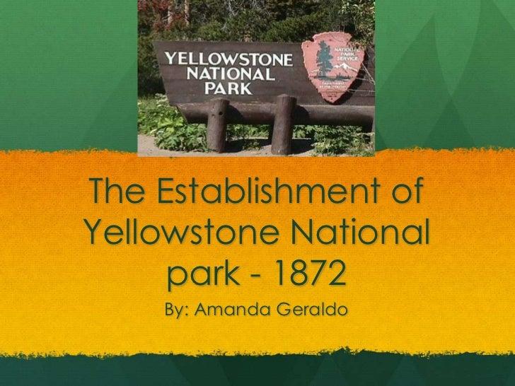 The Establishment ofYellowstone National     park - 1872    By: Amanda Geraldo