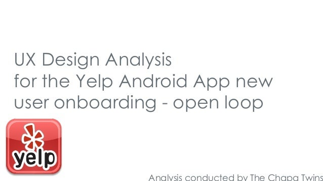 UX Design Analysis for the Yelp Android App new user onboarding - open loop  Analysis conducted by The Chapa Twins