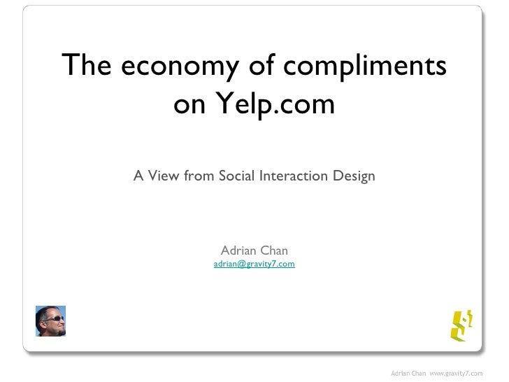The economy of compliments on Yelp.com <ul><li>A View from Social Interaction Design </li></ul><ul><li>Adrian Chan </li></...