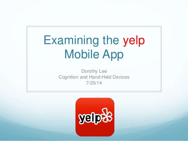 Examining the yelp Mobile App Dorothy Lee Cognition and Hand-Held Devices 7/25/14