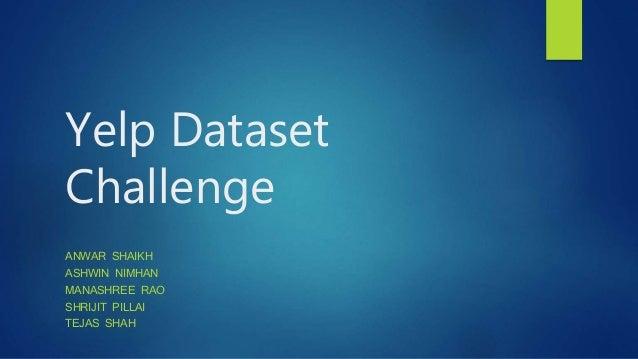 Yelp Dataset Challenge ANWAR SHAIKH ASHWIN NIMHAN MANASHREE RAO SHRIJIT PILLAI TEJAS SHAH