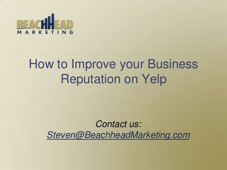 How to Improve your Business     Reputation on Yelp           Contact us:  Steven@BeachheadMarketing.com