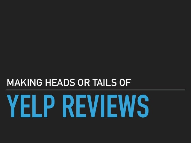 YELP REVIEWS MAKING HEADS OR TAILS OF