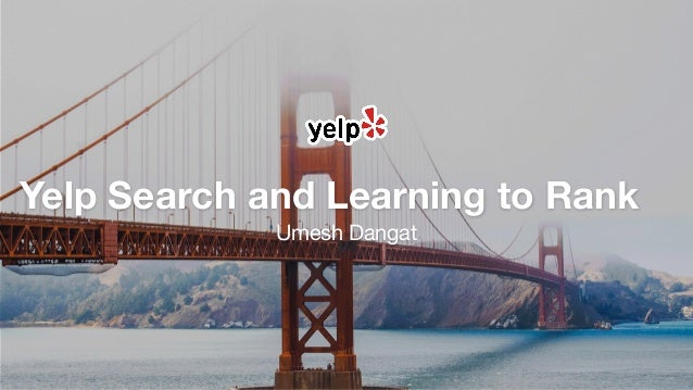 Yelp Search and Learning to Rank Umesh Dangat