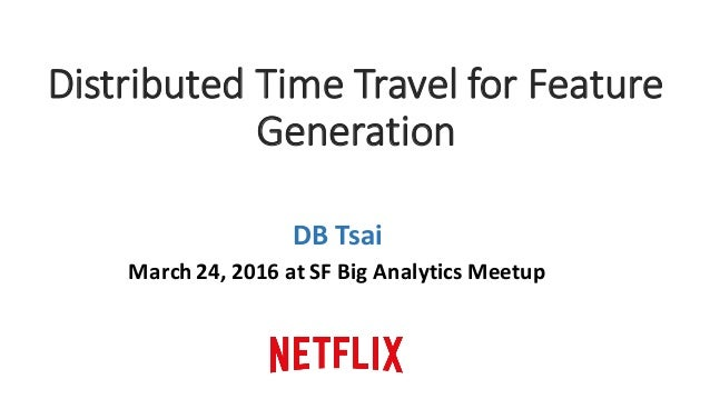 Distributed	Time	Travel	for	Feature	 Generation DB	Tsai March	24,	2016	at	SF	Big	Analytics	Meetup