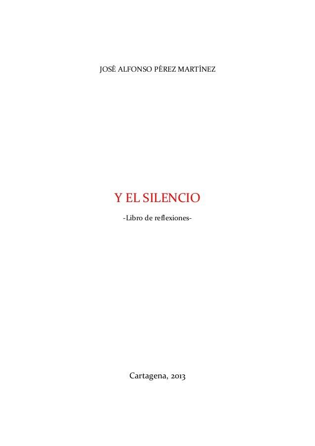 JOSÉ ALFONSO PÉREZ MARTÍNEZ   Y EL SILENCIO     -Libro de reflexiones-      Cartagena, 2013
