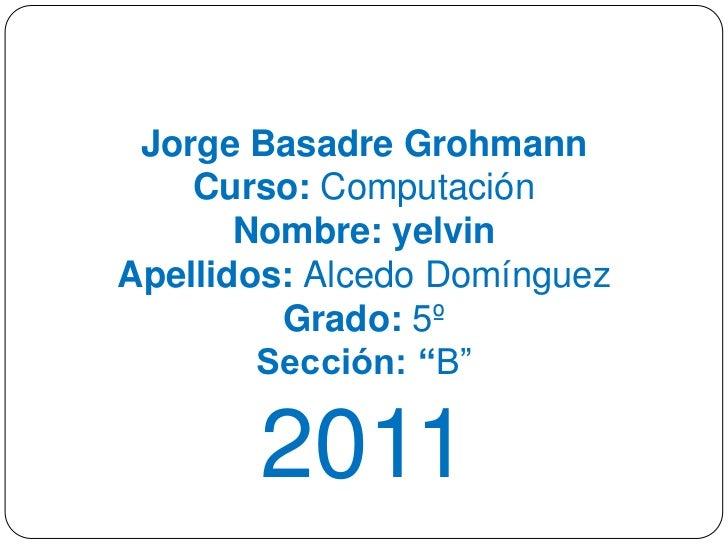 Jorge Basadre Grohmann    Curso: Computación       Nombre: yelvinApellidos: Alcedo Domínguez         Grado: 5º        Secc...