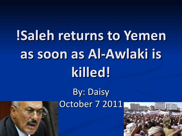 !Saleh returns to Yemen as soon as Al-Awlaki is killed! By: Daisy October 7 2011
