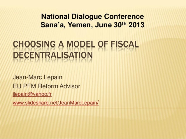 CHOOSING A MODEL OF FISCAL DECENTRALISATION Jean-Marc Lepain EU PFM Reform Advisor jlepain@yahoo.fr www.slideshare.net/Jea...