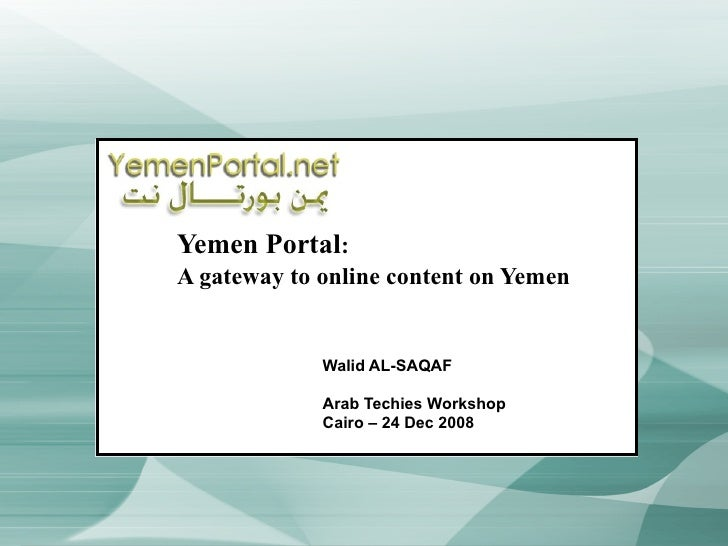 Yemen Portal :  A gateway to online content on Yemen Walid AL-SAQAF Arab Techies Workshop Cairo – 24 Dec 2008
