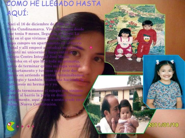 COMO HE LLEGADO HASTA AQUÍ: <ul><li>Naci el 16 de diciembre de 1993 en La Peña Cundinamarca. Vivo en Bogotá desde que teni...