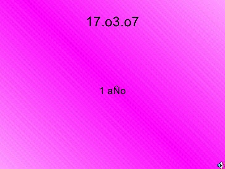 17.o3.o7 <ul><li>1 aÑo </li></ul>