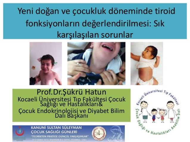 Yeni doğan ve çocukluk döneminde tiroid fonksiyonların değerlendirilmesi: Sık karşılaşılan sorunlar Prof.Dr.Şükrü Hatun Ko...