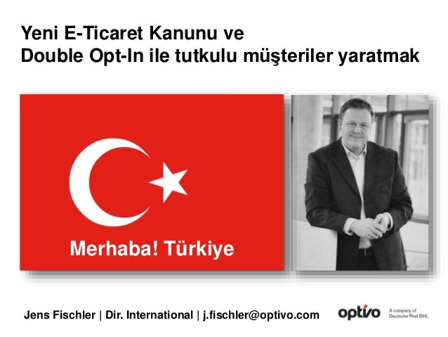 Jens Fischler | Dir. International | j.fischler@optivo.com Merhaba! Türkiye Yeni E-Ticaret Kanunu ve Double Opt-In ile tut...
