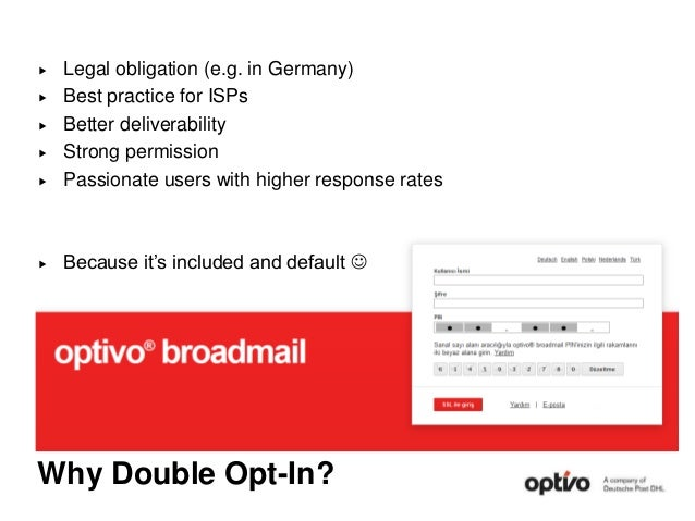 Why Double Opt-In?  Legal obligation (e.g. in Germany)  Best practice for ISPs  Better deliverability  Strong permissi...