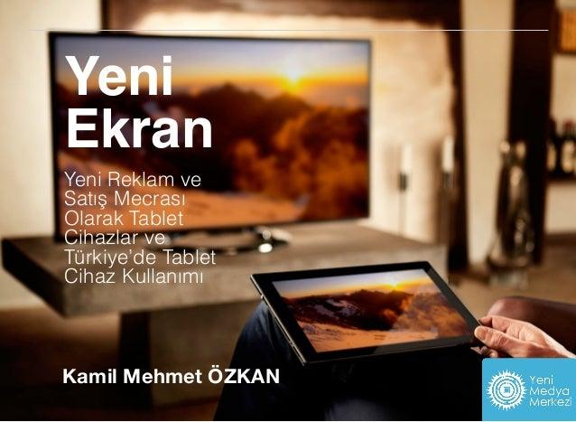 Yeni Ekran Yeni Reklam ve Satış Mecrası Olarak Tablet Cihazlar ve Türkiye'de Tablet Cihaz Kullanımı i Kamil Mehmet ÖZKAN