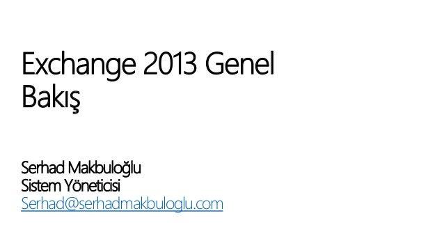 Exchange 2013 Genel Bakış Serhad Makbuloğlu Sistem Yöneticisi Serhad@serhadmakbuloglu.com