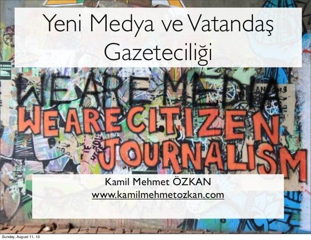 Yeni Medya veVatandaş Gazeteciliği Kamil Mehmet ÖZKAN www.kamilmehmetozkan.com Sunday, August 11, 13