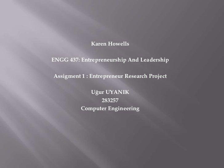 Karen HowellsENGG 437: Entrepreneurship And LeadershipAssigment 1 : Entrepreneur Research Project             Uğur UYANIK ...