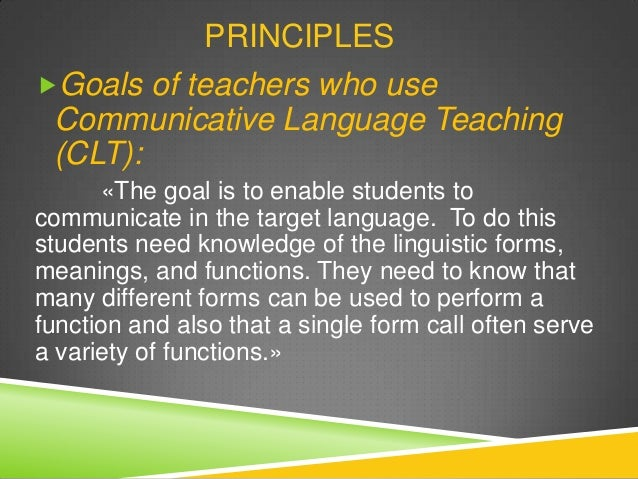 goal of language teaching is to 25-11-2011 communicative language teaching is best considered an approach rather than a method it aims to make communicative competen c e the goal of language teaching and develop procedures for the teaching of the four language skills that acknowledge the interdependence of language and communication.