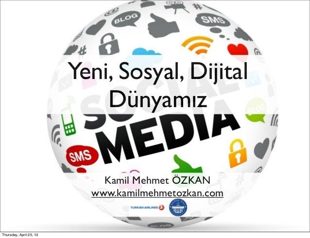 Yeni, Sosyal, DijitalDünyamızKamil Mehmet ÖZKANwww.kamilmehmetozkan.comThursday, April 25, 13