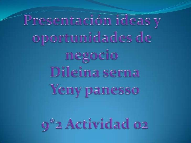 Presentación ideas y oportunidades de negocio<br />Dileina serna<br />Yeny panesso<br />9*2 Actividad 02 <br />