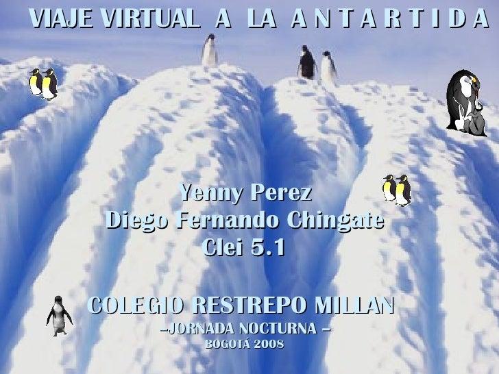 VIAJE VIRTUAL  A  LA  A N T A R T I D A Yenny Perez Diego Fernando Chingate Clei 5.1 COLEGIO RESTREPO MILLAN   – JORNADA N...