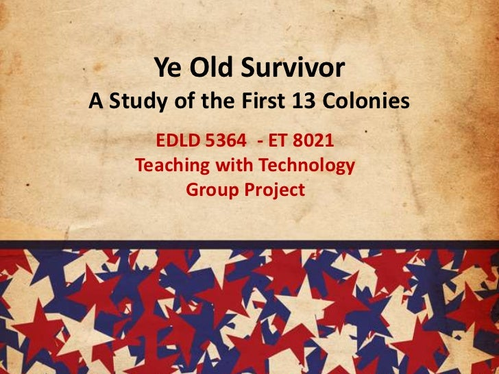 Ye Old SurvivorA Study of the First 13 Colonies<br />EDLD 5364  - ET 8021<br />Teaching with Technology <br />Group Projec...