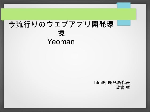 今流行りのウェブアプリ開発環 境 Yeoman html5j 鹿児島代表 政倉 智