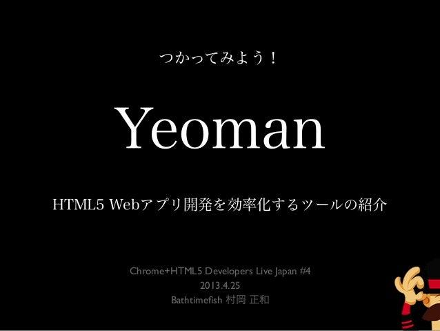 YeomanHTML5 Webアプリ開発を効率化するツールの紹介Chrome+HTML5 Developers Live Japan #42013.4.25Bathtimefish 村岡 正和つかってみよう!