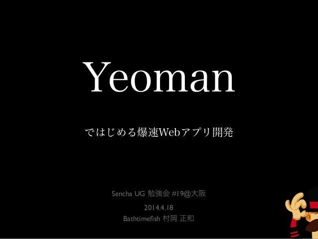 Yeoman ではじめる爆速Webアプリ開発 Sencha UG 勉強会 #19@大阪 2014.4.18 Bathtimefish 村岡 正和