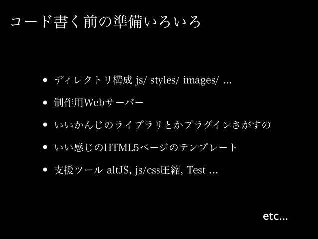 コード書く前の準備いろいろ • ディレクトリ構成 js/ styles/ images/ ... • 制作用Webサーバー • いいかんじのライブラリとかプラグインさがすの • いい感じのHTML5ページのテンプレート • 支援ツール altJ...