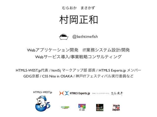 HTML5-WEST.jp代表 / html5j マークアップ部 部長 / HTML5 Experts.jp メンバー GDG京都 / CSS Nite in OSAKA / 神戸ITフェスティバル実行委員など むらおかまさかず 村岡正和 H...