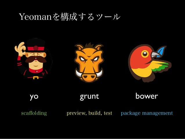 Yo •Yeomanのプロジェクトを生成する $ yo webapp angular, backbone, ember, chromeapp... 様々なフレームワークのscaffoldingが可能。 HTML5 Boilerplate, Gru...