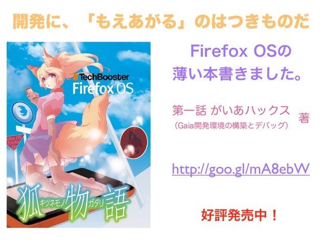 Firefox OSの 薄い本書きました。 http://goo.gl/mA8ebW 好評発売中! 開発に、「もえあがる」のはつきものだ 第一話 がいあハックス (Gaia開発環境の構築とデバッグ) 著