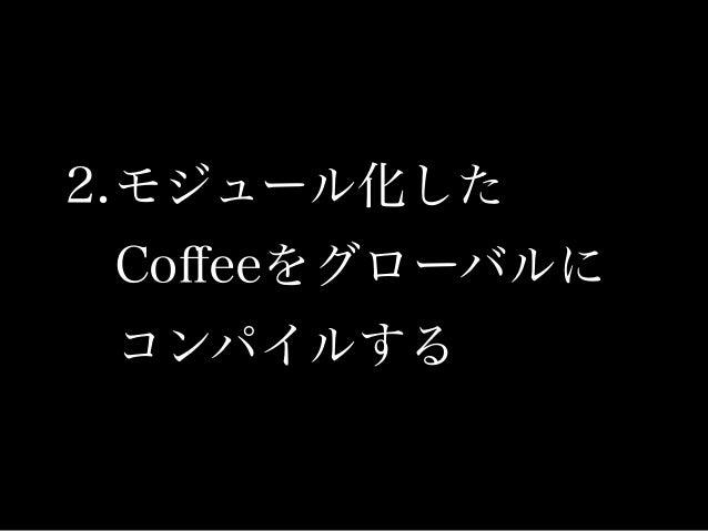 YeomanはCoffeeScriptを自動的にコンパイルする。 便利なんだけど、CoffeeScriptはデフォルトで即時関数 化するので複数のCoffeeファイル間でグローバル空間 を利用するようなプログラムはコンパイル後に動かな くなる。 ※ ...