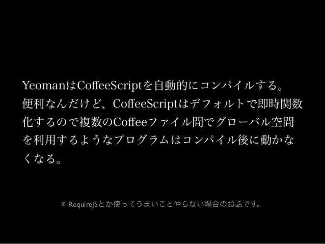Coffee -> JSはいつもこんなかんじ これはこれでいいことだけど複数Coffeeファイル間でオブジェクトをグローバ ルで共有してラフに楽をしたい場合とかちょっとアレ。