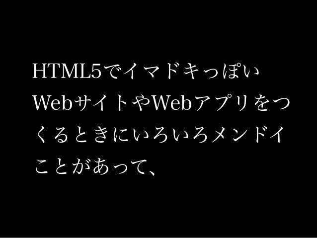 HTML5でイマドキっぽい WebサイトやWebアプリをつ くるときにいろいろメンドイ ことがあって、
