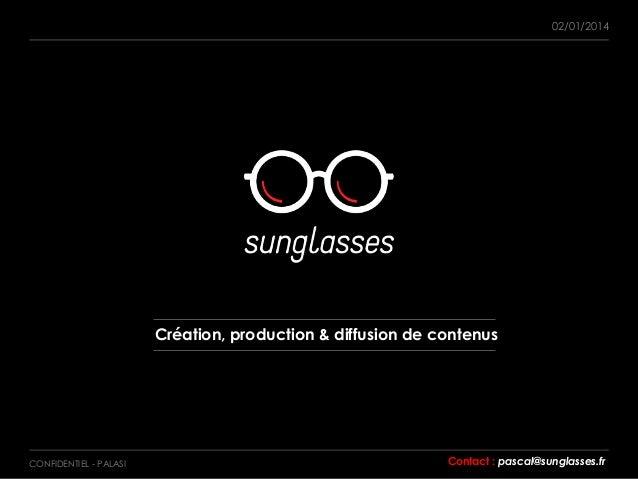 CONFIDENTIEL - PALASI 02/01/2014 Création, production & diffusion de contenus Contact : pascal@sunglasses.fr