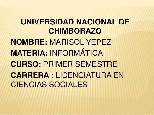 UNIVERSIDAD NACIONAL DE CHIMBORAZO NOMBRE: MARISOL YEPEZ MATERIA: INFORMÁTICA CURSO: PRIMER SEMESTRE CARRERA : LICENCIATUR...