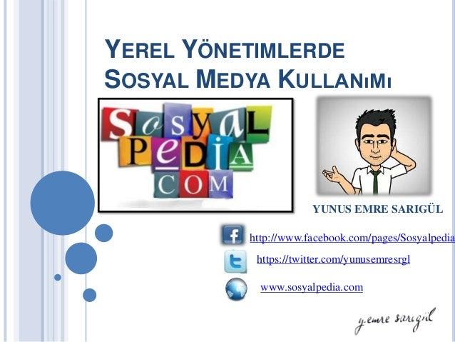 YEREL YÖNETIMLERDESOSYAL MEDYA KULLANıMı                        YUNUS EMRE SARIGÜL           http://www.facebook.com/pages...