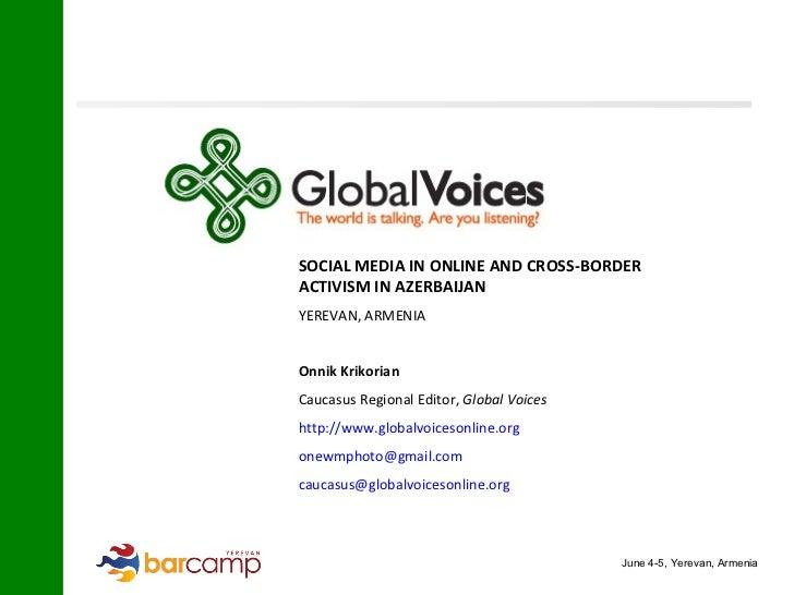 SOCIAL MEDIA IN ONLINE AND CROSS-BORDER  ACTIVISM IN AZERBAIJAN YEREVAN, ARMENIA Onnik Krikorian   Caucasus Regional Edito...