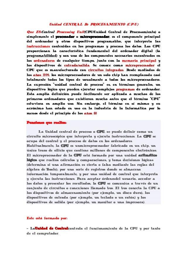 Unidad CENTRAL De PROCESAMIENTO (C.P.U.)Que ES:Central Processing Unit(CPU/Unidad Central de Procesamiento) osimplemente e...
