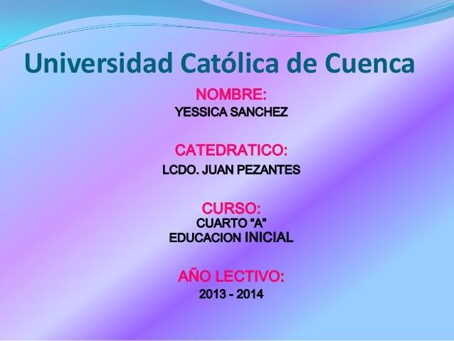 """Universidad Católica de Cuenca NOMBRE: YESSICA SANCHEZ CATEDRATICO: LCDO. JUAN PEZANTES CURSO: CUARTO """"A"""" EDUCACION INICIA..."""