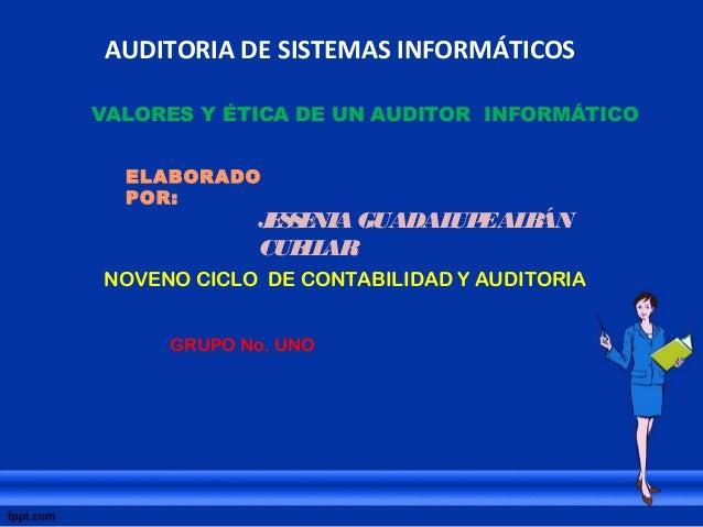 AUDITORIA DE SISTEMAS INFORMÁTICOS VALORES Y ÉTICA DE UN AUDITOR INFORMÁTICO ELABORADO POR: JESSENIAGUADALUPEALBÁN CUELLAR...
