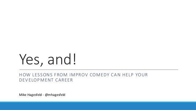 Yes, and! HOW LESSONS FROM IMPROV COMEDY CAN HELP YOUR DEVELOPMENT CAREER Mike Hagesfeld - @mhagesfeld